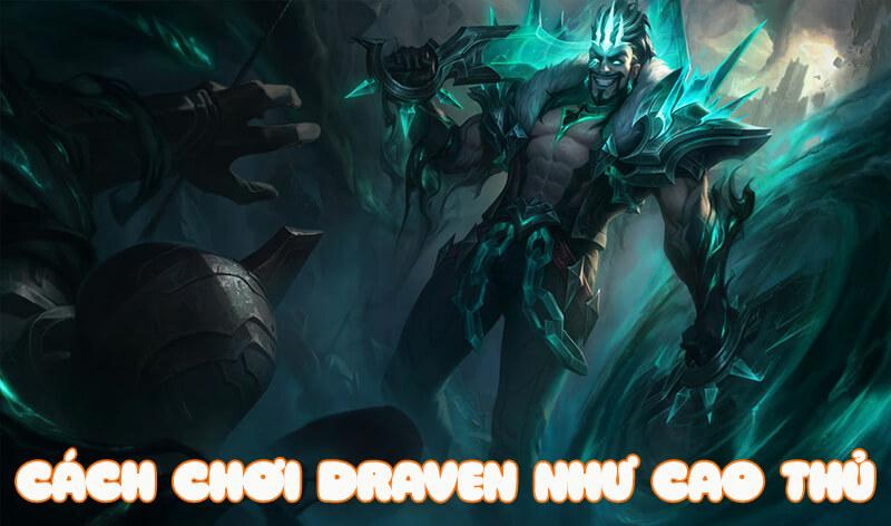 Cách chơi Draven cực bá khiến đối thủ phải dè chừng